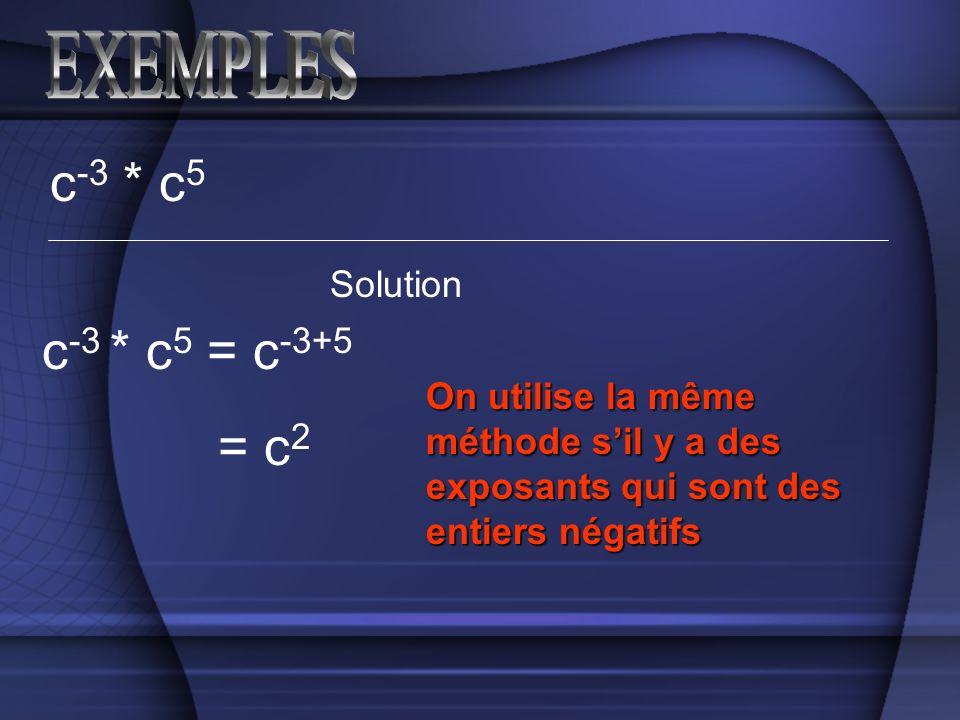 c -3 * c 5 Solution c -3 * c 5 = c -3+5 On utilise la même méthode sil y a des exposants qui sont des entiers négatifs = c 2