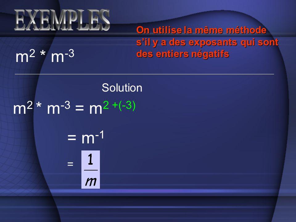 m 2 * m -3 Solution m 2 * m -3 = m 2 +(-3) On utilise la même méthode sil y a des exposants qui sont des entiers négatifs = m -1 =