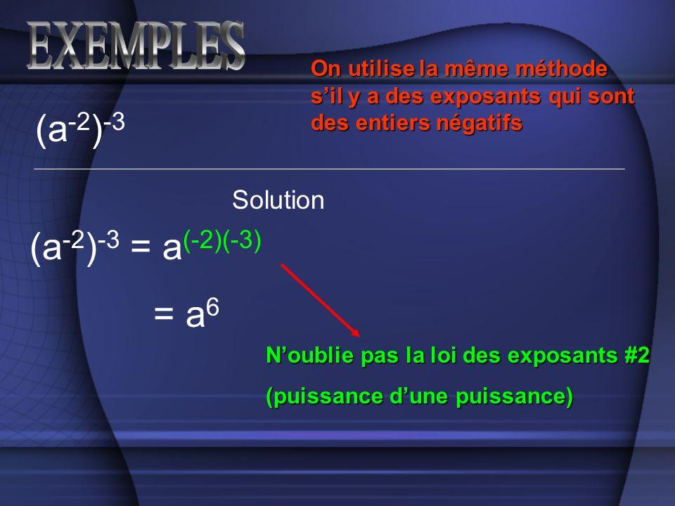 (a -2 ) -3 Solution (a -2 ) -3 = a (-2)(-3) On utilise la même méthode sil y a des exposants qui sont des entiers négatifs = a 6 Noublie pas la loi des exposants #2 (puissance dune puissance)