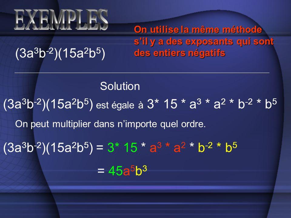 (3a 3 b -2 )(15a 2 b 5 ) Solution (3a 3 b -2 )(15a 2 b 5 ) est égale à 3* 15 * a 3 * a 2 * b -2 * b 5 On peut multiplier dans nimporte quel ordre. On