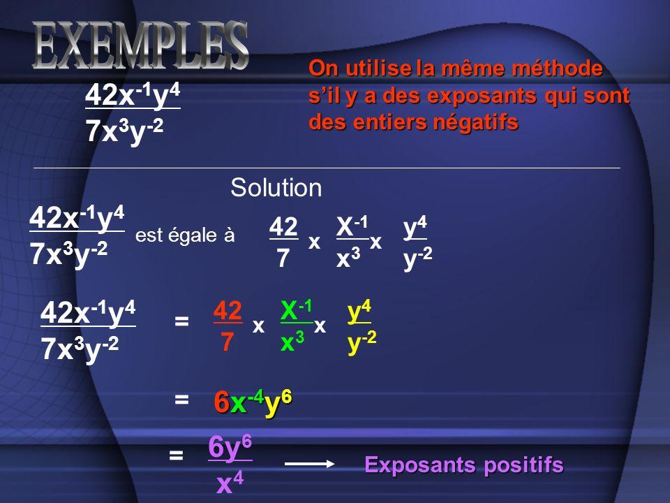 Solution 42x -1 y 4 7x 3 y -2 est égale à 42 7 X -1 x 3 y 4 y -2 xx = = 6x -4 y 6 42x -1 y 4 7x 3 y -2 42x -1 y 4 7x 3 y -2 42 7 X -1 x 3 y 4 y -2 xx = 6y 6 x 4 Exposants positifs On utilise la même méthode sil y a des exposants qui sont des entiers négatifs