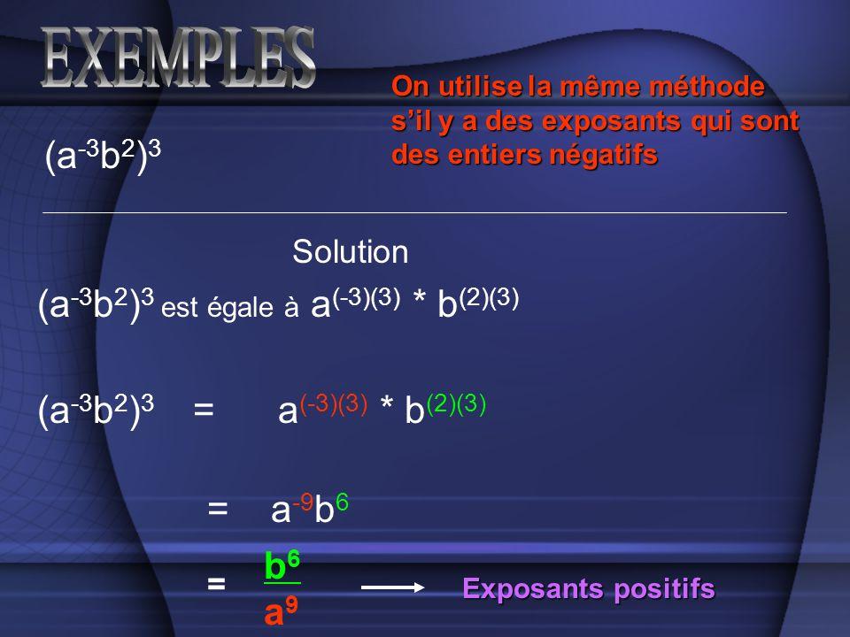 (a -3 b 2 ) 3 Solution (a -3 b 2 ) 3 est égale à a (-3)(3) * b (2)(3) (a -3 b 2 ) 3 = a (-3)(3) * b (2)(3) = a -9 b 6 = b6a9b6a9 Exposants positifs On utilise la même méthode sil y a des exposants qui sont des entiers négatifs
