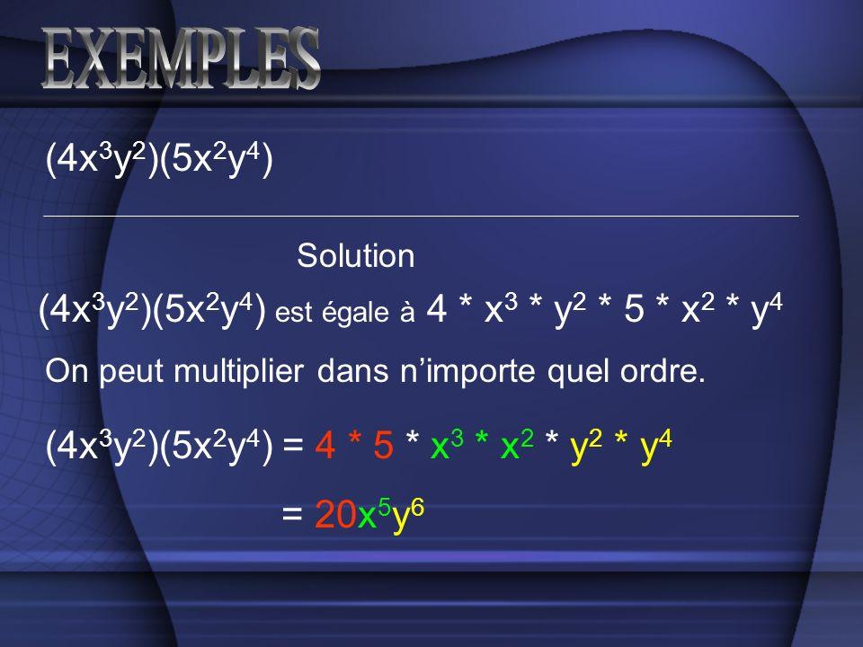 (4x 3 y 2 )(5x 2 y 4 ) Solution (4x 3 y 2 )(5x 2 y 4 ) est égale à 4 * x 3 * y 2 * 5 * x 2 * y 4 On peut multiplier dans nimporte quel ordre. (4x 3 y