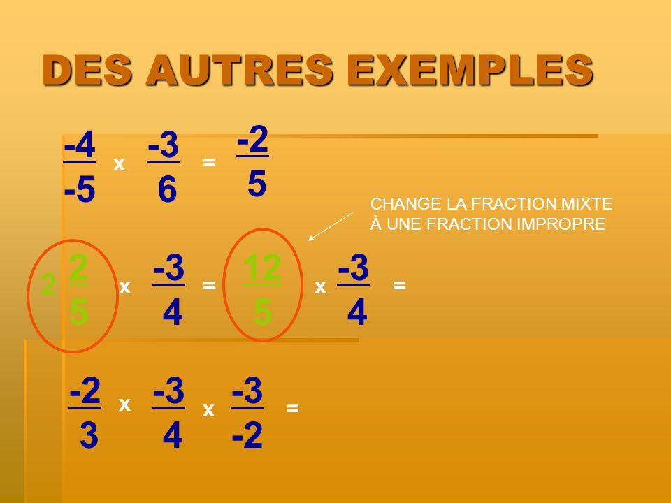 DES AUTRES EXEMPLES -4 -5 x x= -3 6 2525 -3 4 -2 3 -3 4 x = = 2 -3 -2 x 5 12 5 -3 4 x= CHANGE LA FRACTION MIXTE À UNE FRACTION IMPROPRE