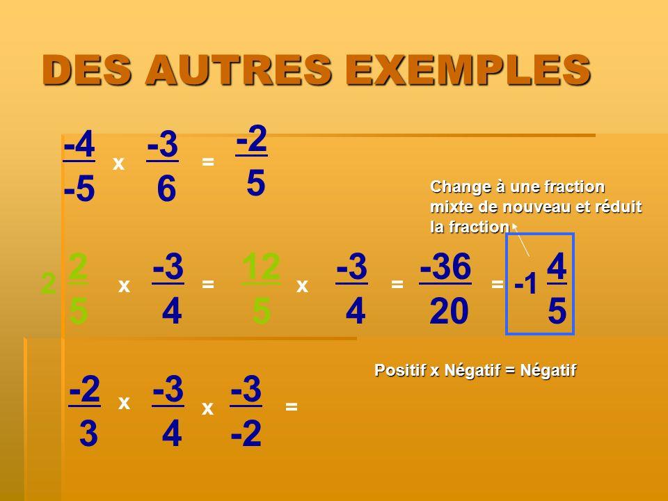 DES AUTRES EXEMPLES -4 -5 x x= -3 6 2525 -3 4 -2 3 -3 4 x = = 2 -3 -2 x 5 12 5 -3 4 x= -36 20 = 4545 Positif x Négatif = Négatif Change à une fraction