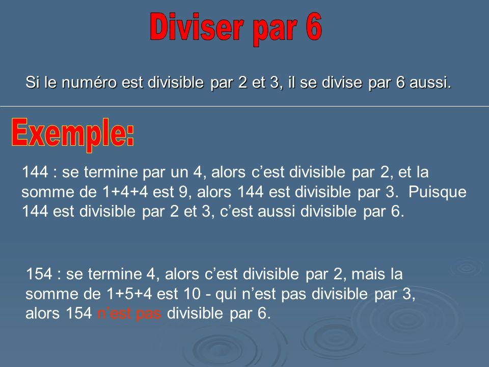 Si le numéro est divisible par 2 et 3, il se divise par 6 aussi. 144 : se termine par un 4, alors cest divisible par 2, et la somme de 1+4+4 est 9, al