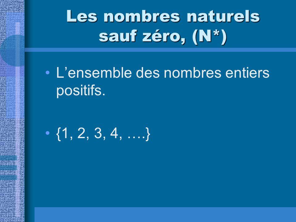 Les nombres naturels sauf zéro, (N*) Lensemble des nombres entiers positifs. {1, 2, 3, 4, ….}