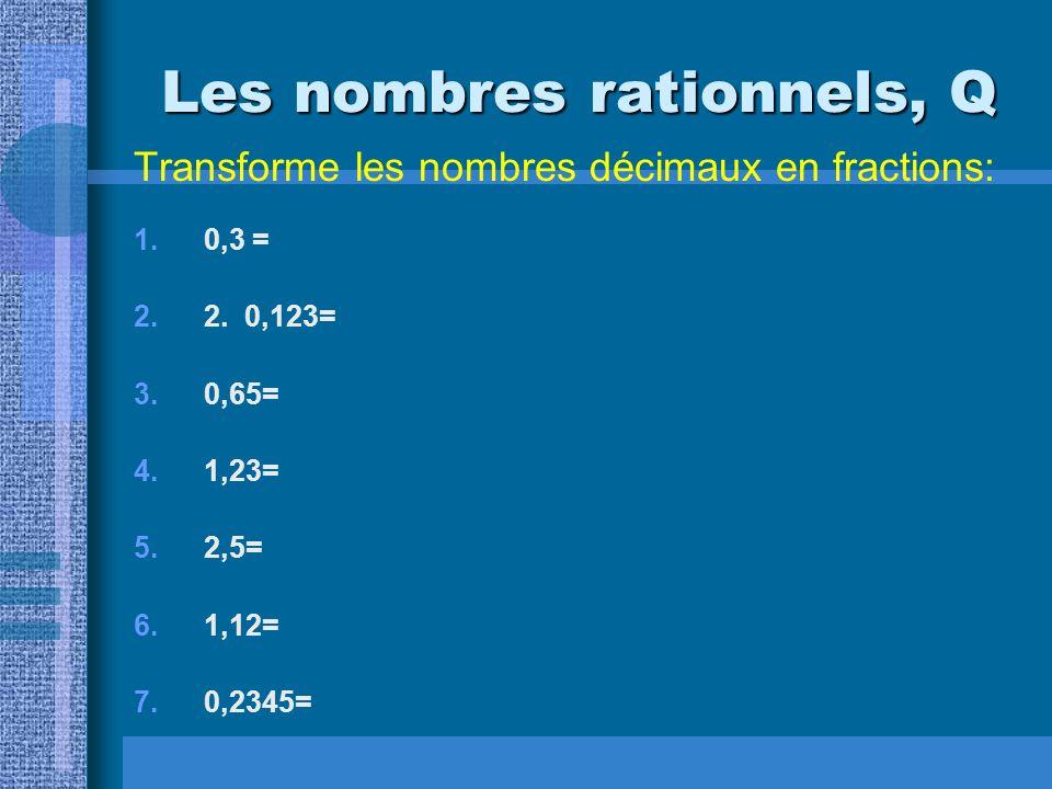 Les nombres rationnels, Q Transforme les nombres décimaux en fractions: 1.0,3 = 2.2. 0,123= 3.0,65= 4.1,23= 5.2,5= 6.1,12= 7.0,2345=