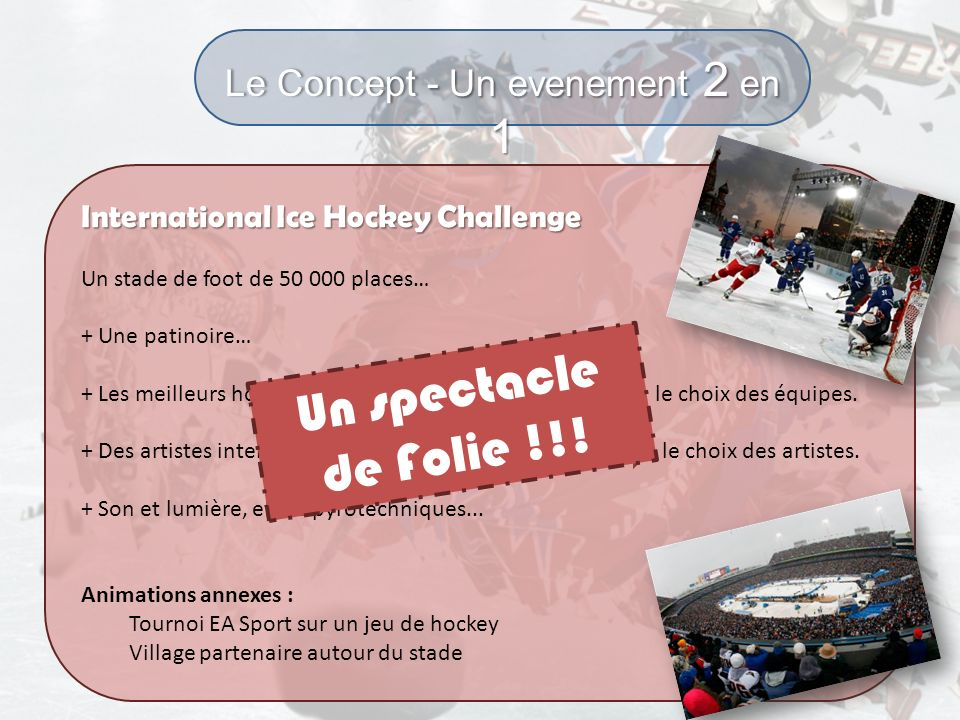 Le Concept - Un evenement 2 en 1 International Ice Hockey Challenge Un stade de foot de 50 000 places… + Une patinoire… + Les meilleurs hockeyeurs du
