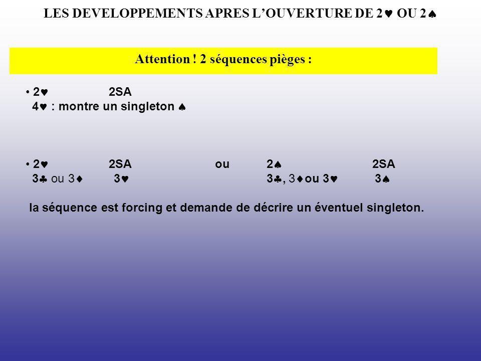 LES DEVELOPPEMENTS APRES LOUVERTURE DE 2 OU 2 Attention ! 2 séquences pièges : 2 2SA 4 : montre un singleton 2 2SA ou 2 2SA 3 ou 3 3 3, 3 ou 3 3 la sé