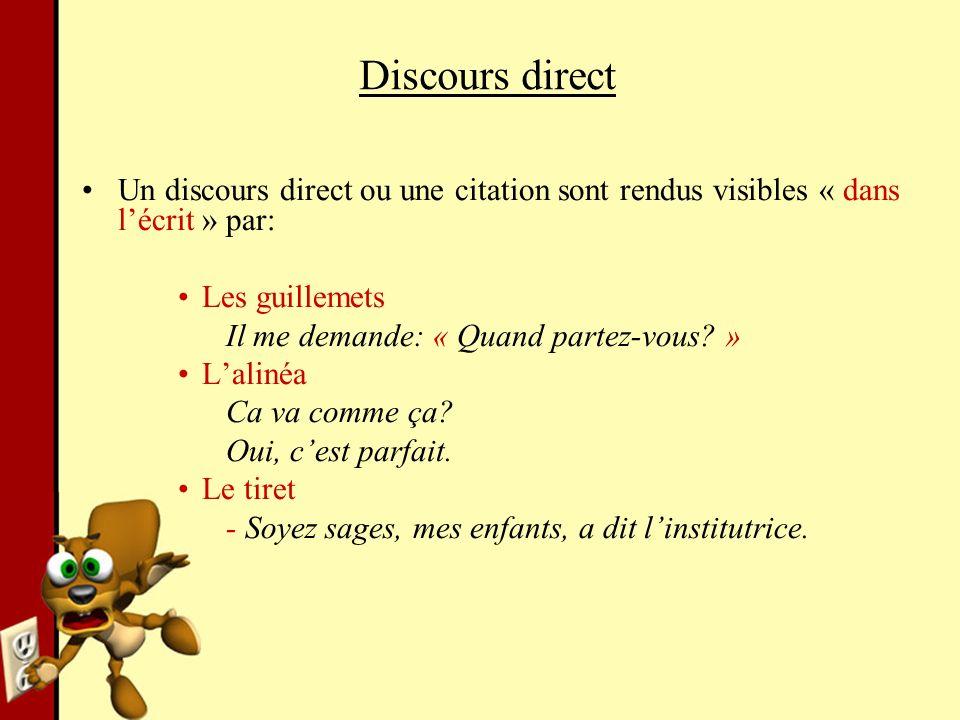 Discours direct Un discours direct ou une citation sont rendus visibles « dans lécrit » par: Les guillemets Il me demande: « Quand partez-vous? » Lali