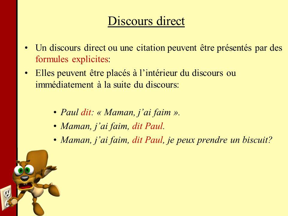 Discours direct Un discours direct ou une citation peuvent être présentés par des formules explicites: Elles peuvent être placés à lintérieur du discours ou immédiatement à la suite du discours: Paul dit: « Maman, jai faim ».