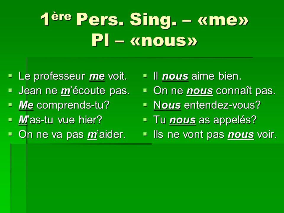 1 ère Pers.Sing. – «me» Pl – «nous» Le professeur me voit.