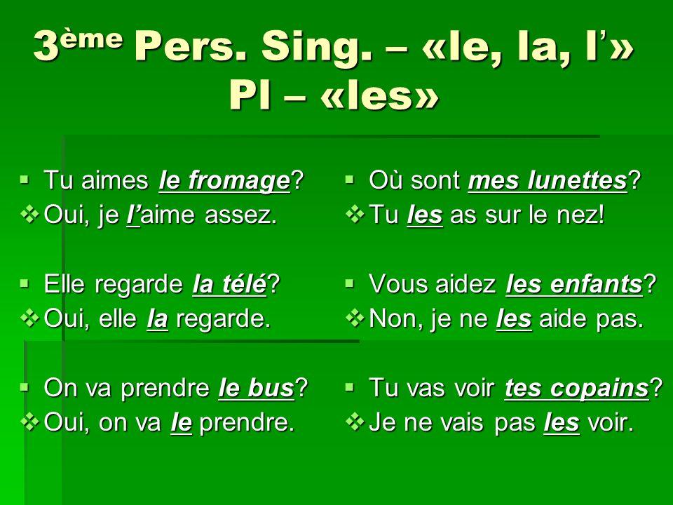 3 ème Pers.Sing. – «le, la, l» Pl – «les» Tu aimes le fromage.