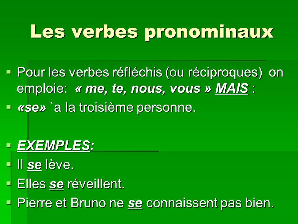 Les verbes pronominaux Pour les verbes réfléchis (ou réciproques) on emploie: « me, te, nous, vous » MAIS : Pour les verbes réfléchis (ou réciproques) on emploie: « me, te, nous, vous » MAIS : «se» `a la troisième personne.