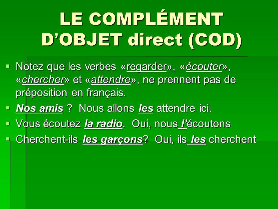LE COMPLÉMENT D OBJET direct (COD) Notez que les verbes «regarder», «écouter», «chercher» et «attendre», ne prennent pas de préposition en français.