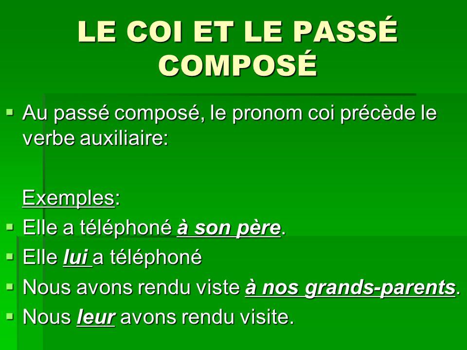 LE COI ET LE PASSÉ COMPOSÉ Au passé composé, le pronom coi précède le verbe auxiliaire: Au passé composé, le pronom coi précède le verbe auxiliaire: Exemples: Exemples: Elle a téléphoné à son père.