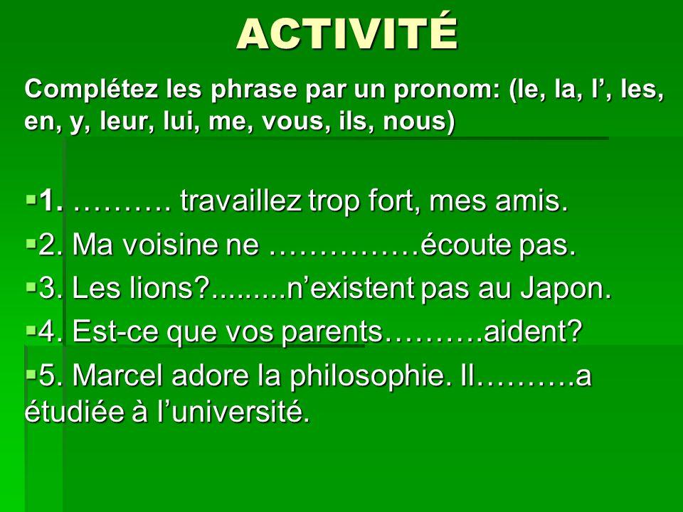 ACTIVITÉ Complétez les phrase par un pronom: (le, la, l, les, en, y, leur, lui, me, vous, ils, nous) 1.