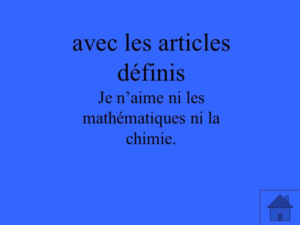 avec les articles définis Je naime ni les mathématiques ni la chimie.