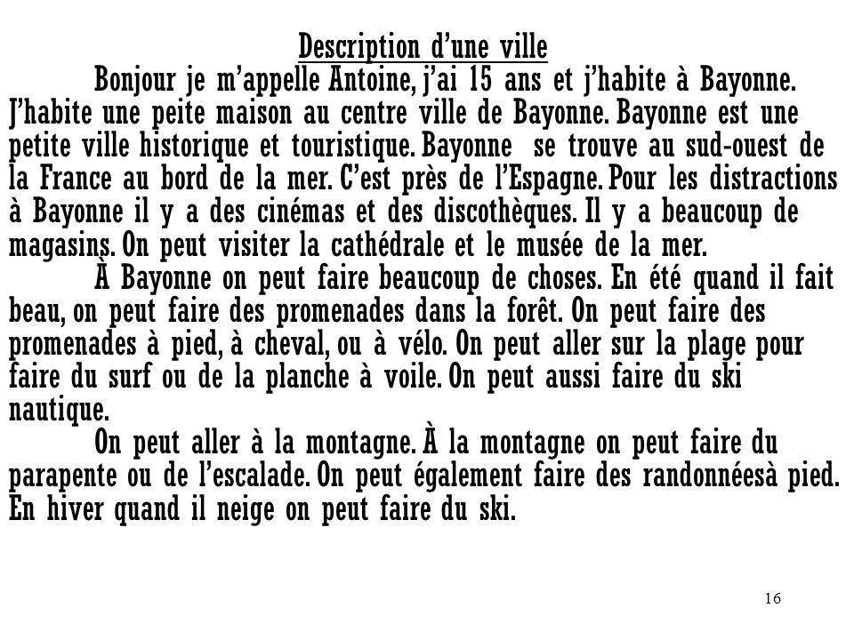16 Description dune ville Bonjour je mappelle Antoine, jai 15 ans et jhabite à Bayonne. Jhabite une peite maison au centre ville de Bayonne. Bayonne e