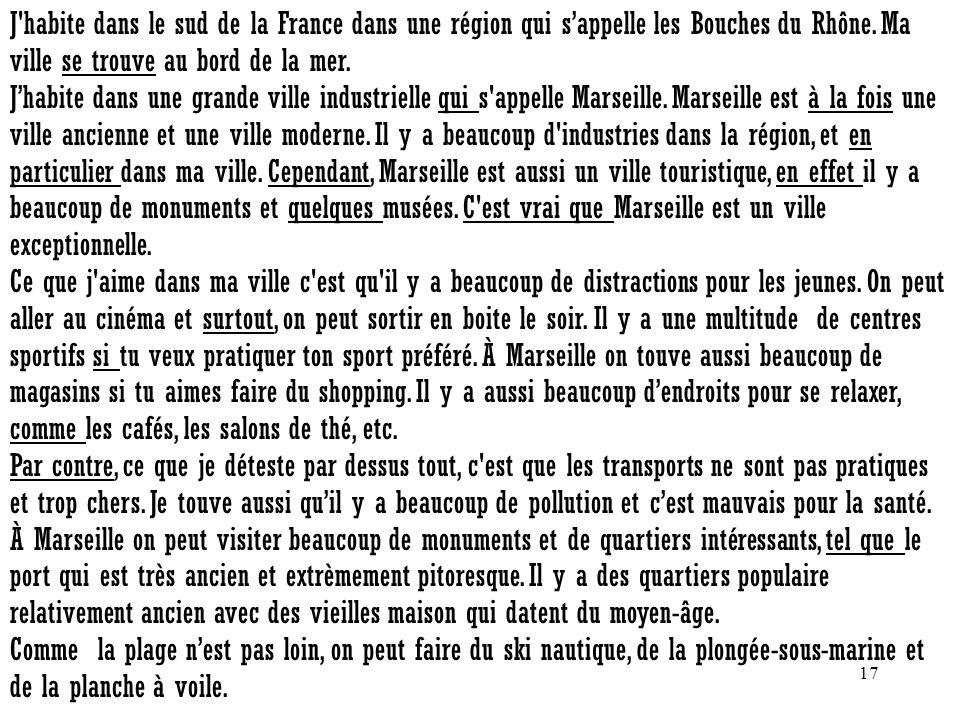 17 J'habite dans le sud de la France dans une région qui sappelle les Bouches du Rhône. Ma ville se trouve au bord de la mer. Jhabite dans une grande