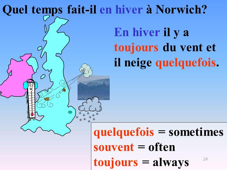 26 Quel temps fait-il en hiver à Norwich? quelquefois = sometimes souvent = often toujours = always En hiver il y a toujours du vent et il neige quelq