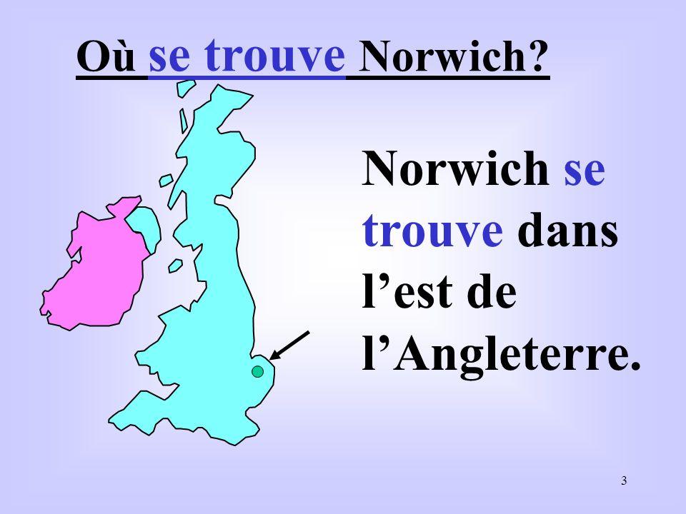 3 Où se trouve Norwich? Norwich se trouve dans lest de lAngleterre.