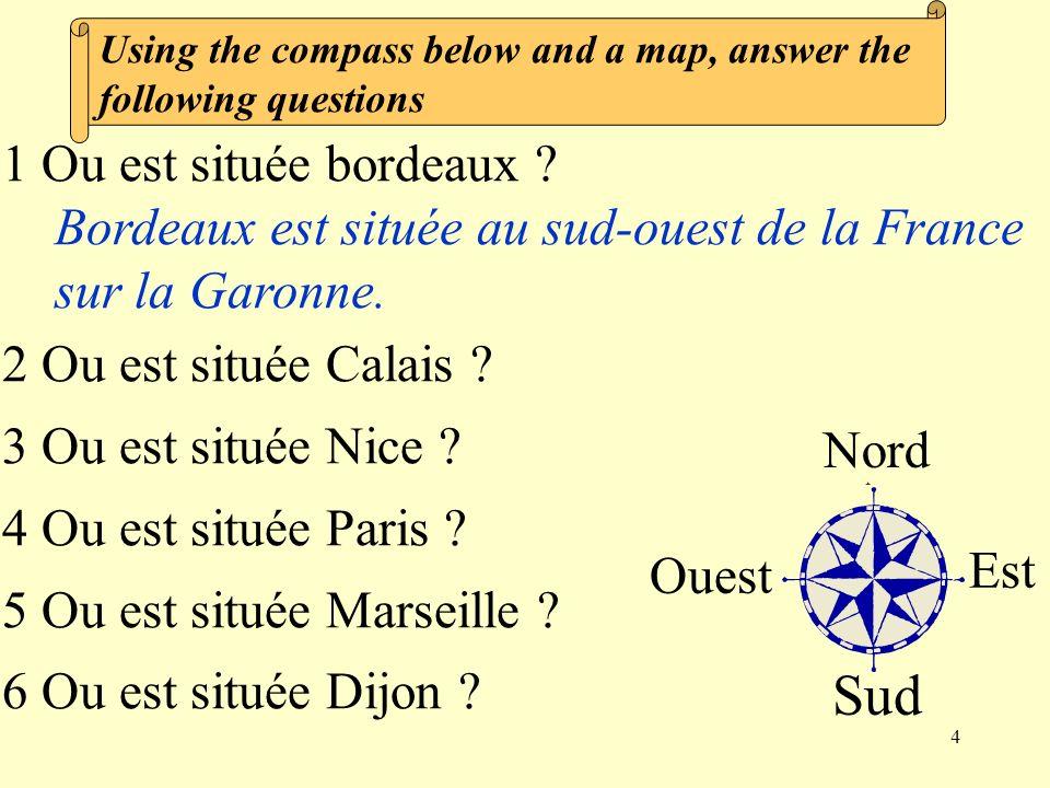 4 1 Ou est située bordeaux ? Bordeaux est située au sud-ouest de la France sur la Garonne. 2 Ou est située Calais ? 3 Ou est située Nice ? 4 Ou est si