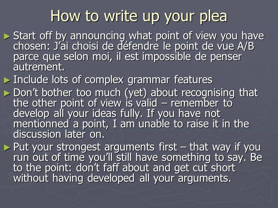 How to write up your plea Start off by announcing what point of view you have chosen: Jai choisi de défendre le point de vue A/B parce que selon moi, il est impossible de penser autrement.