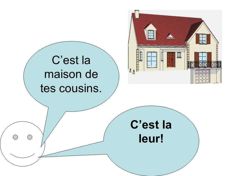 Cest la maison de tes cousins. Cest la leur!