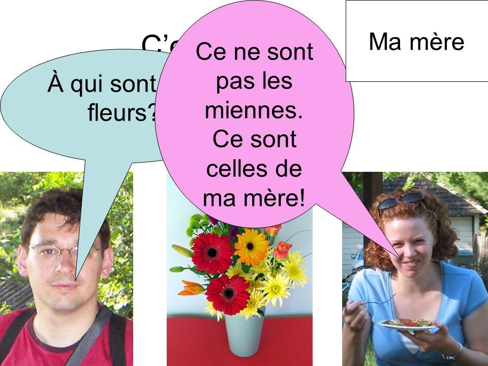 Cest à qui? À qui sont ses fleurs? Ce ne sont pas les miennes. Ce sont celles de ma mère! Ma mère