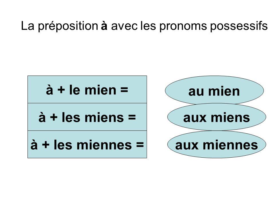 La préposition à avec les pronoms possessifs à + le mien = à + les miens = à + les miennes = au mien aux miens aux miennes