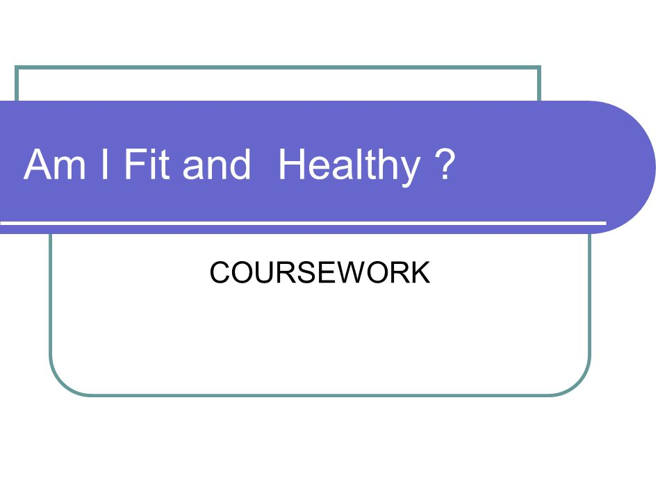 COURSEWORK Am I Fit and Healthy ?