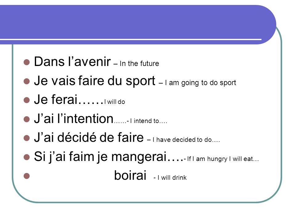 Dans lavenir – In the future Je vais faire du sport – I am going to do sport Je ferai…… I will do Jai lintention ……- I intend to….