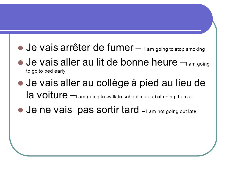 Je vais arrêter de fumer – I am going to stop smoking Je vais aller au lit de bonne heure – I am going to go to bed early Je vais aller au collège à pied au lieu de la voiture – I am going to walk to school instead of using the car.