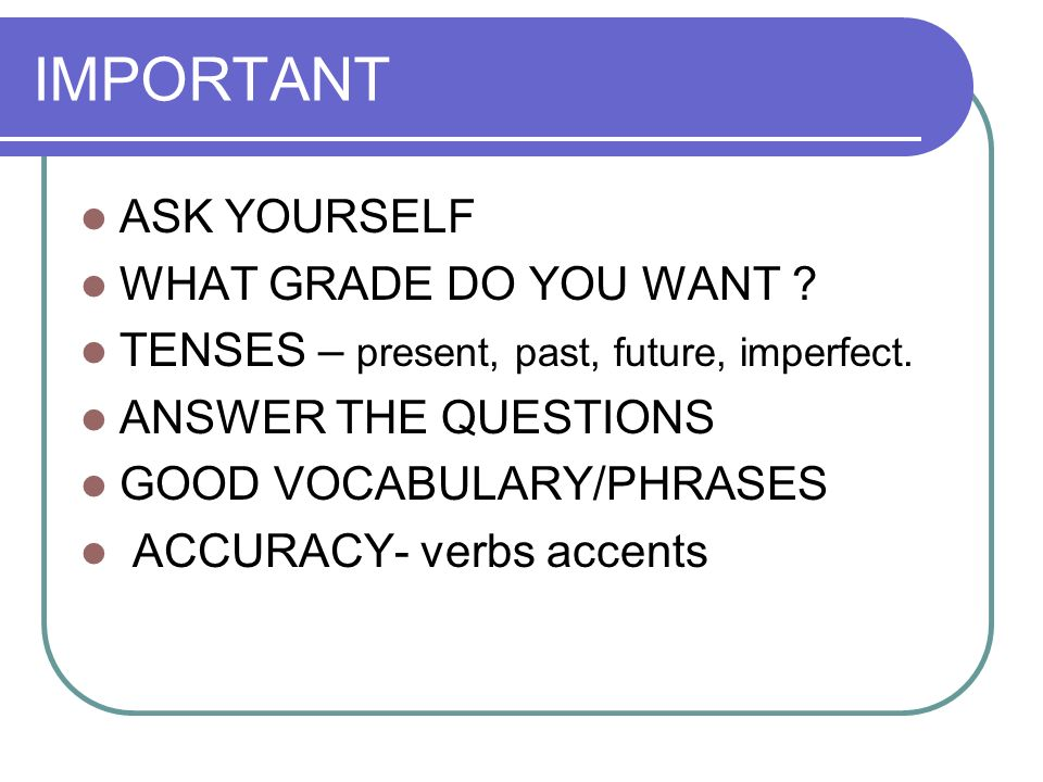 IMPORTANT ASK YOURSELF WHAT GRADE DO YOU WANT .TENSES – present, past, future, imperfect.