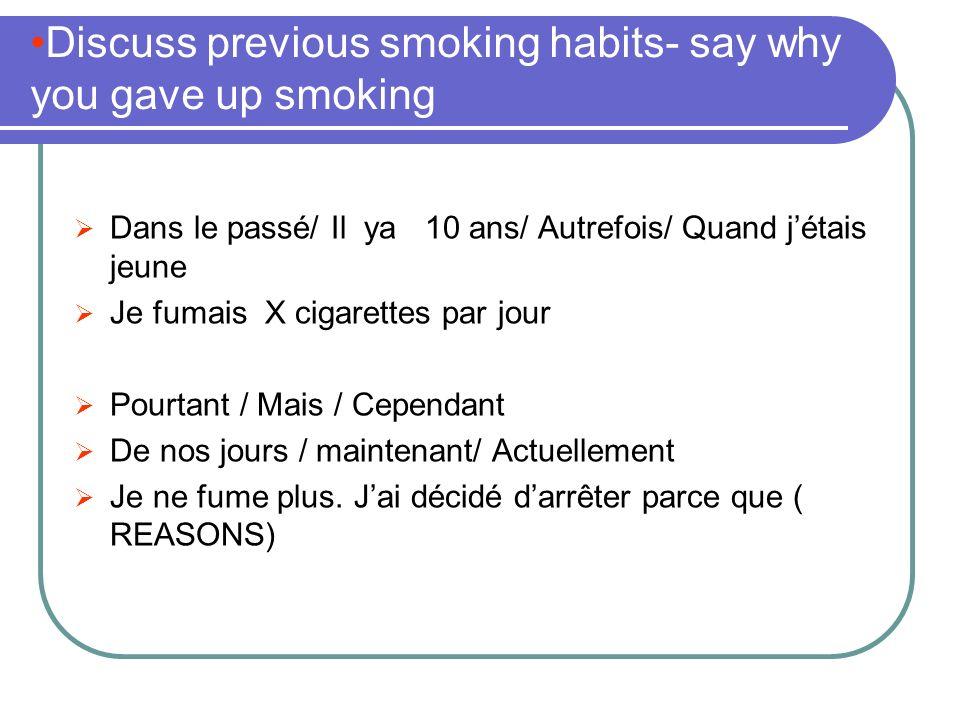 Discuss previous smoking habits- say why you gave up smoking Dans le passé/ Il ya 10 ans/ Autrefois/ Quand jétais jeune Je fumais X cigarettes par jour Pourtant / Mais / Cependant De nos jours / maintenant/ Actuellement Je ne fume plus.