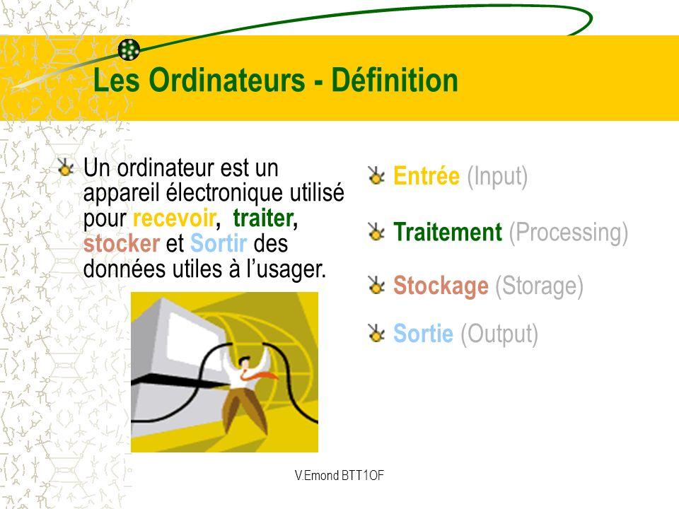 Les Ordinateurs - Définition Un ordinateur est un appareil électronique utilisé pour recevoir, traiter, stocker et Sortir des données utiles à lusager