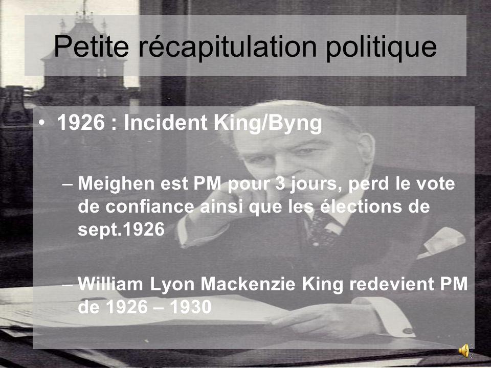 Petite récapitulation politique 1926 : Incident King/Byng –Meighen est PM pour 3 jours, perd le vote de confiance ainsi que les élections de sept.1926 –William Lyon Mackenzie King redevient PM de 1926 – 1930