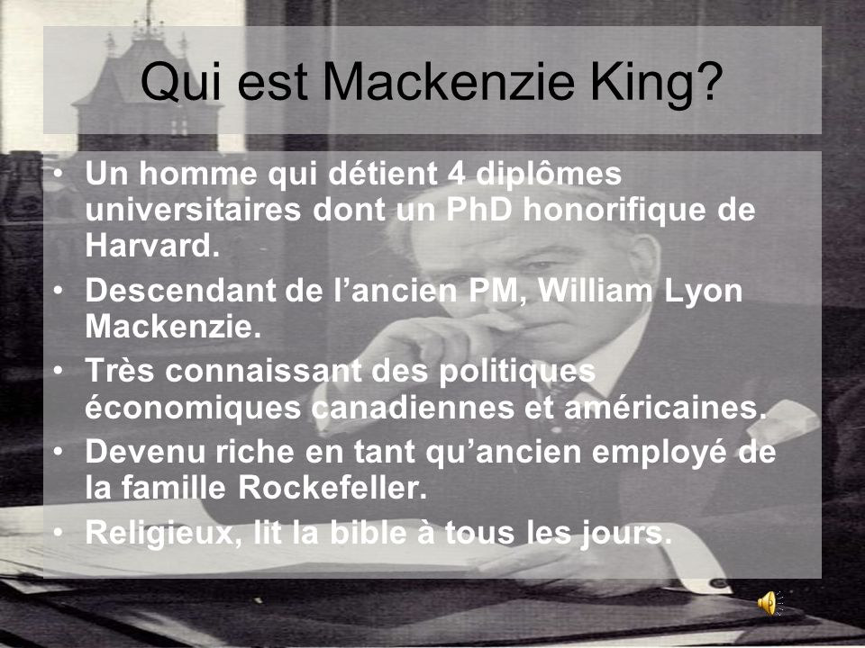 Qui est Mackenzie King? Un homme qui détient 4 diplômes universitaires dont un PhD honorifique de Harvard. Descendant de lancien PM, William Lyon Mack
