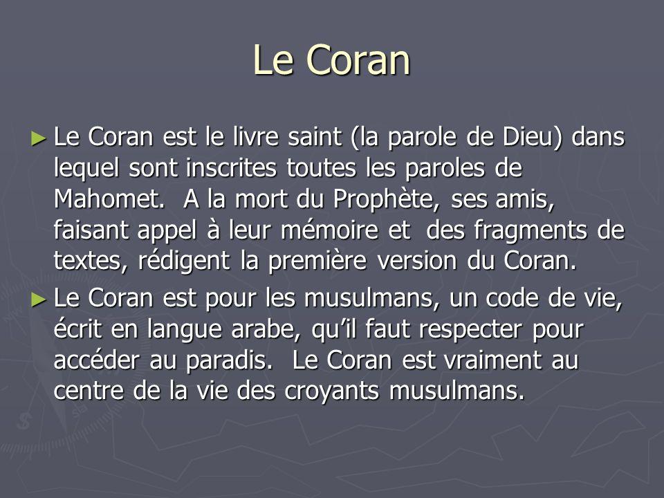 Le Coran Le Coran est le livre saint (la parole de Dieu) dans lequel sont inscrites toutes les paroles de Mahomet. A la mort du Prophète, ses amis, fa