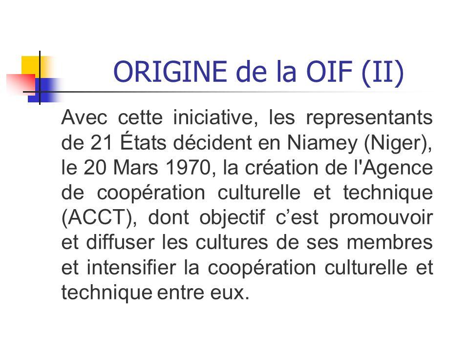 ORIGINE de la OIF (II) Avec cette iniciative, les representants de 21 États décident en Niamey (Niger), le 20 Mars 1970, la création de l'Agence de co