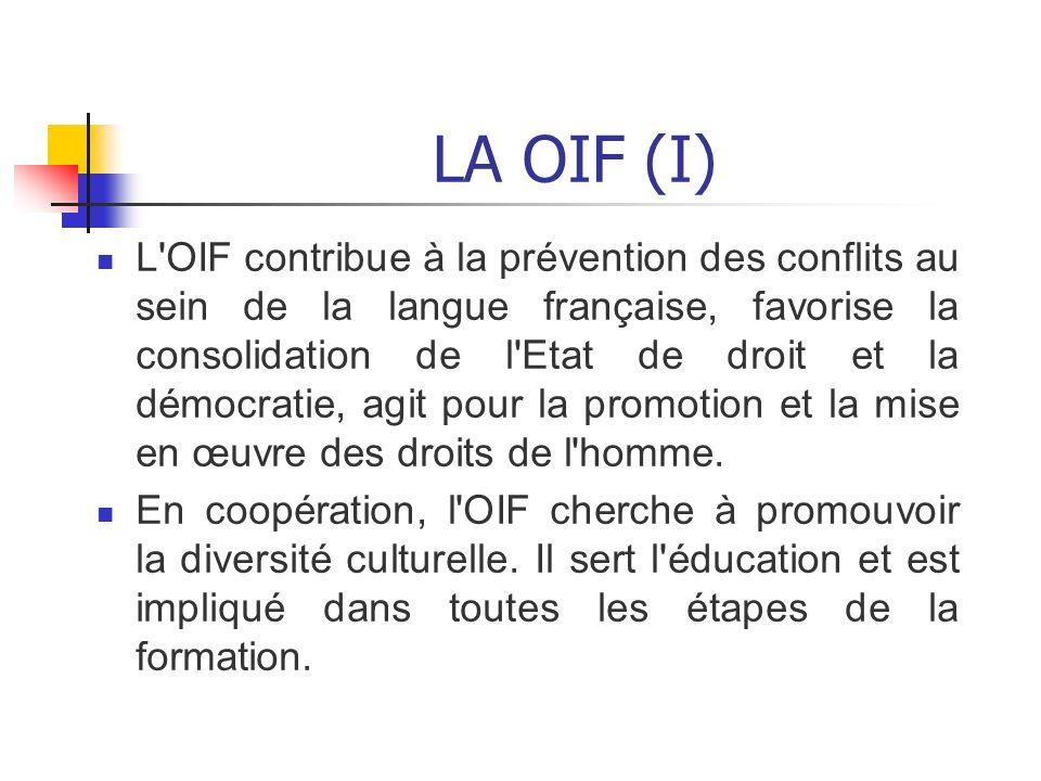 LA OIF (I) L'OIF contribue à la prévention des conflits au sein de la langue française, favorise la consolidation de l'Etat de droit et la démocratie,