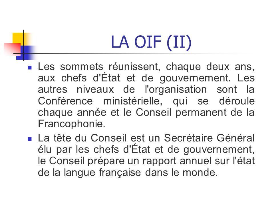 LA OIF (II) Les sommets réunissent, chaque deux ans, aux chefs d'État et de gouvernement. Les autres niveaux de l'organisation sont la Conférence mini