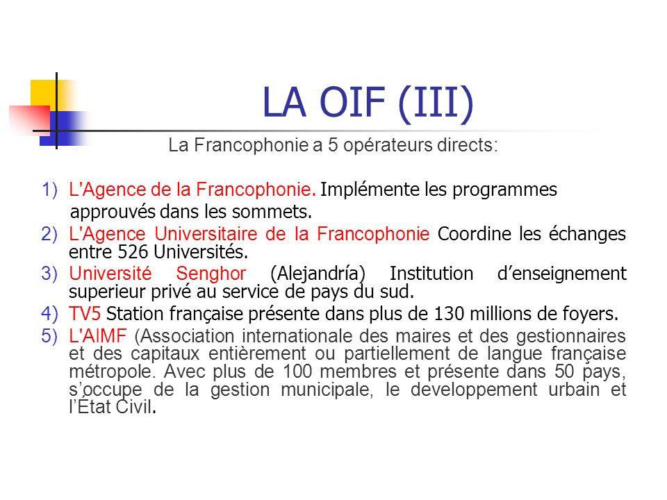 LA OIF (III) La Francophonie a 5 opérateurs directs: 1)L'Agence de la Francophonie. Implémente les programmes approuvés dans les sommets. 2)L'Agence U
