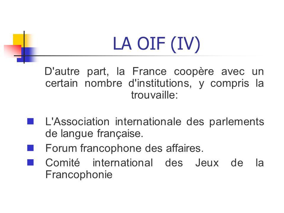 LA OIF (IV) D'autre part, la France coopère avec un certain nombre d'institutions, y compris la trouvaille: L'Association internationale des parlement