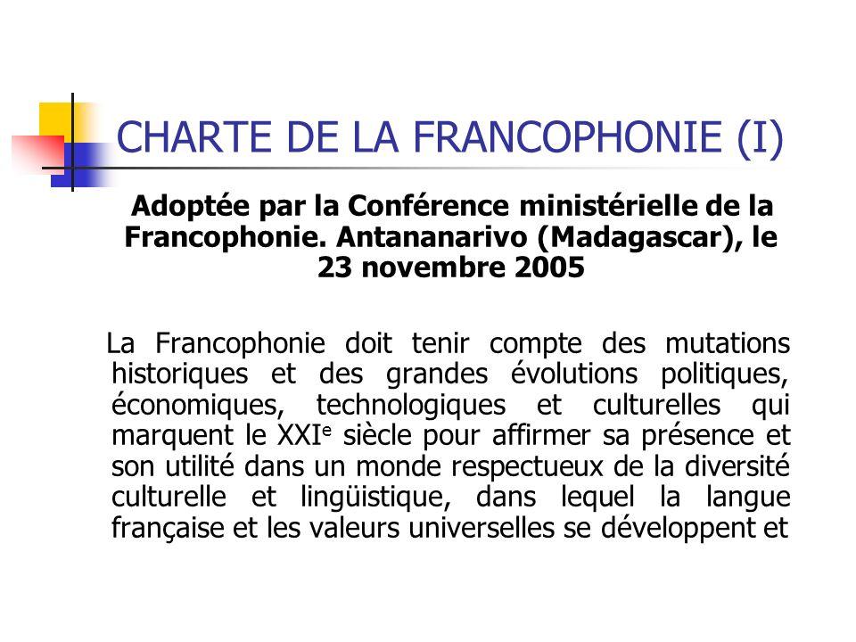 CHARTE DE LA FRANCOPHONIE (I) Adoptée par la Conférence ministérielle de la Francophonie. Antananarivo (Madagascar), le 23 novembre 2005 La Francophon