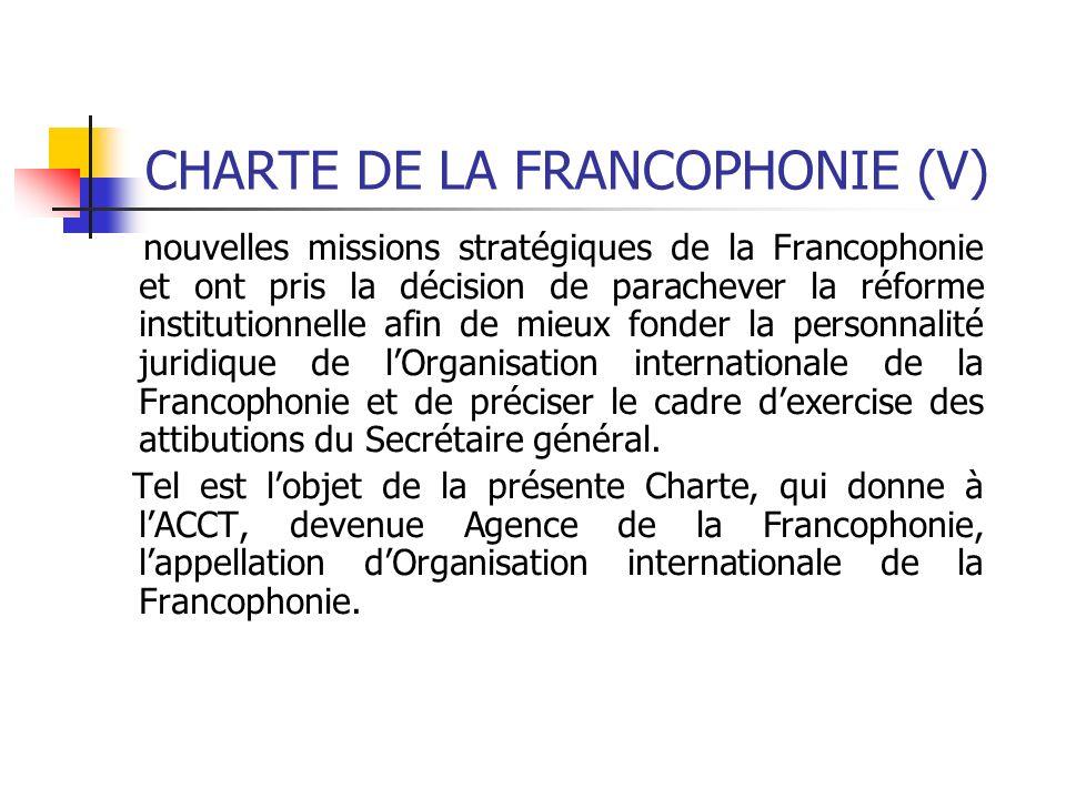 CHARTE DE LA FRANCOPHONIE (V) nouvelles missions stratégiques de la Francophonie et ont pris la décision de parachever la réforme institutionnelle afi