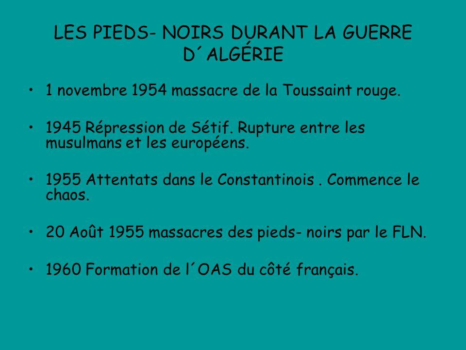 LES PIEDS- NOIRS DURANT LA GUERRE D´ALGÉRIE 1 novembre 1954 massacre de la Toussaint rouge. 1945 Répression de Sétif. Rupture entre les musulmans et l