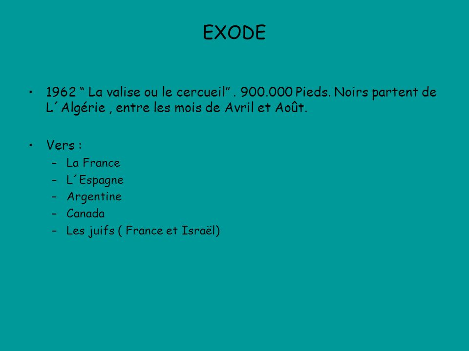 EXODE 1962 La valise ou le cercueil. 900.000 Pieds. Noirs partent de L´Algérie, entre les mois de Avril et Août. Vers : –La France –L´Espagne –Argenti